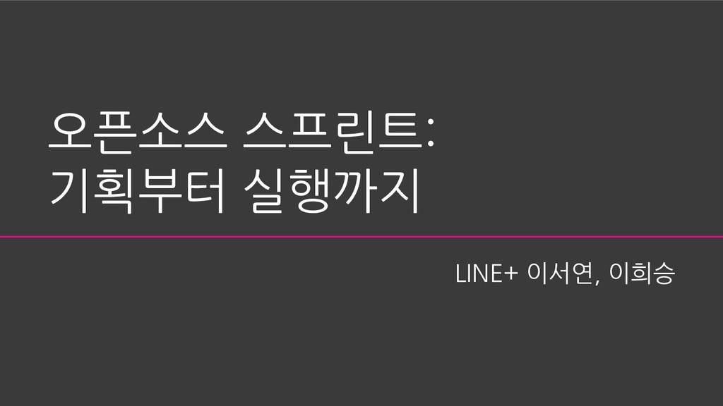 오픈소스 스프린트: 기획부터 실행까지 LINE+ 이서연, 이희승