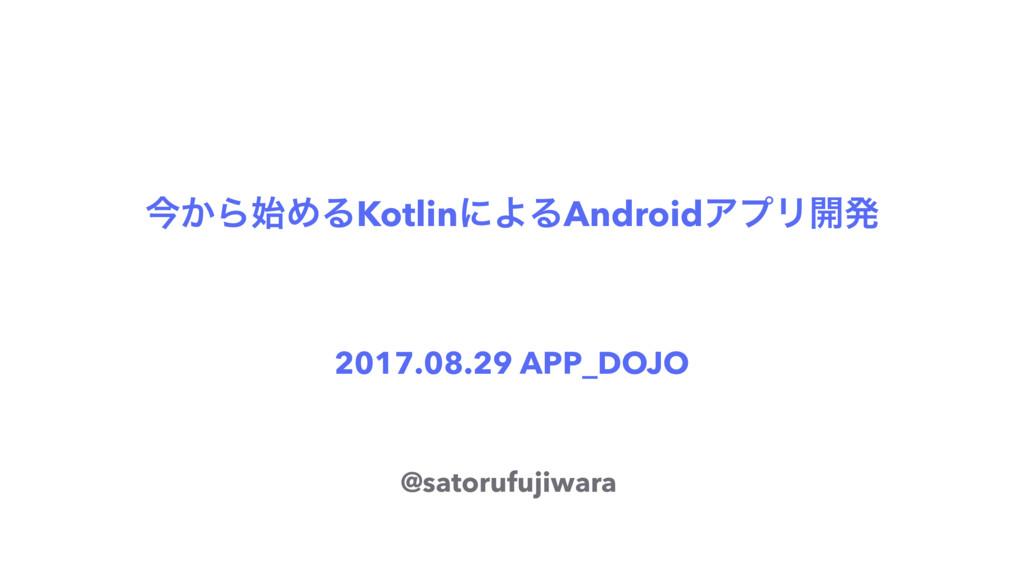 ࠓ͔ΒΊΔKotlinʹΑΔAndroidΞϓϦ։ൃ 2017.08.29 APP_DOJO...