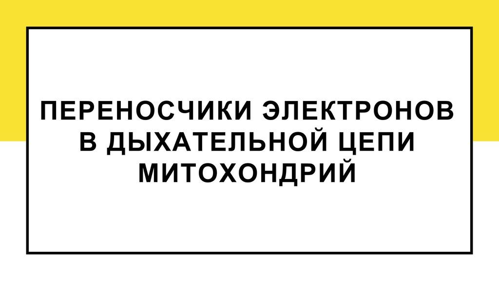 ПЕРЕНОСЧИКИ ЭЛЕКТРОНОВ В ДЫХАТЕЛЬНОЙ ЦЕПИ МИТОХ...
