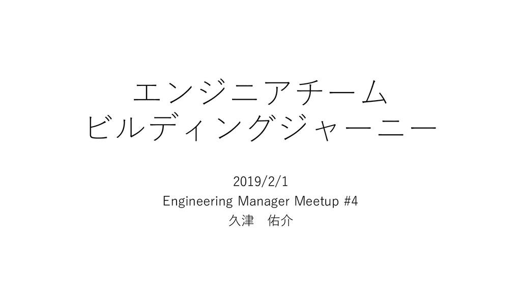エンジニアチーム ビルディングジャーニー 2019/2/1 Engineering Manag...