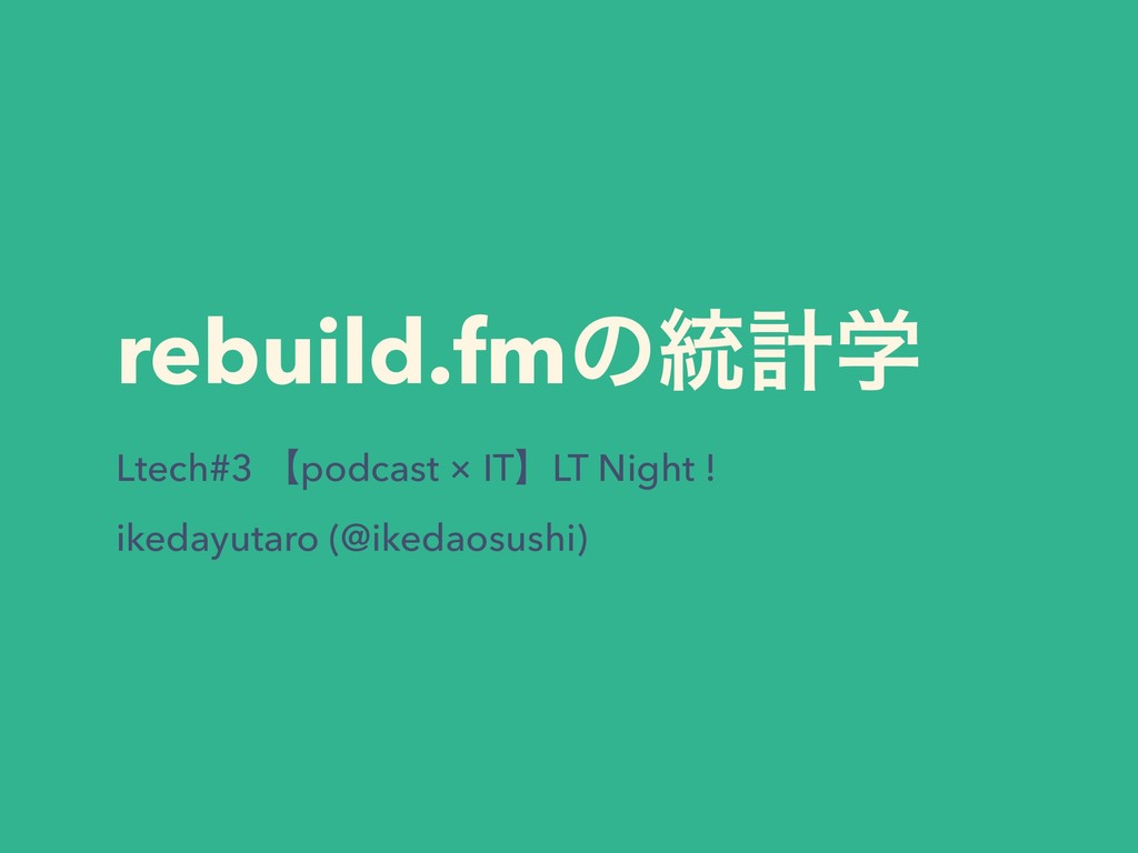 rebuild.fmͷ౷ܭֶ Ltech#3 ʲpodcast × ITʳLT Night !...