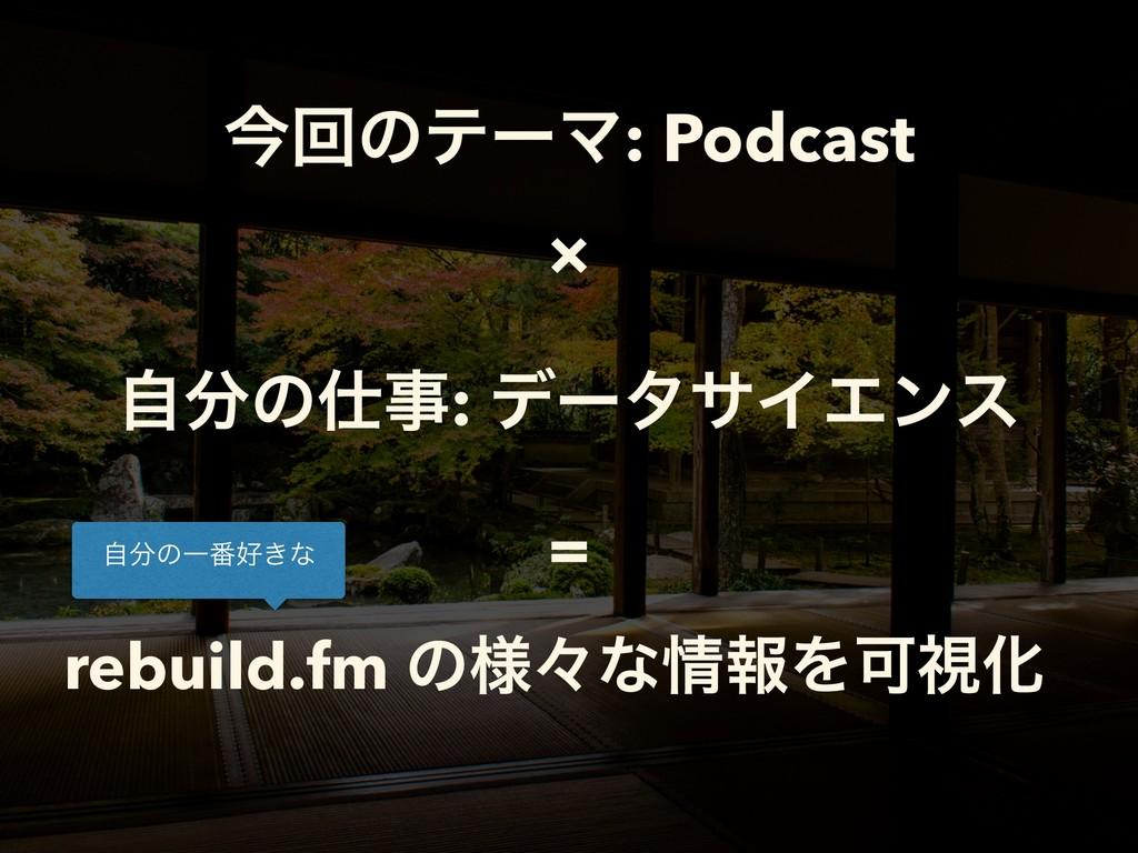 ࠓճͷςʔϚ: Podcast ࣗͷ: σʔλαΠΤϯε rebuild.fm ͷ༷ʑͳ...