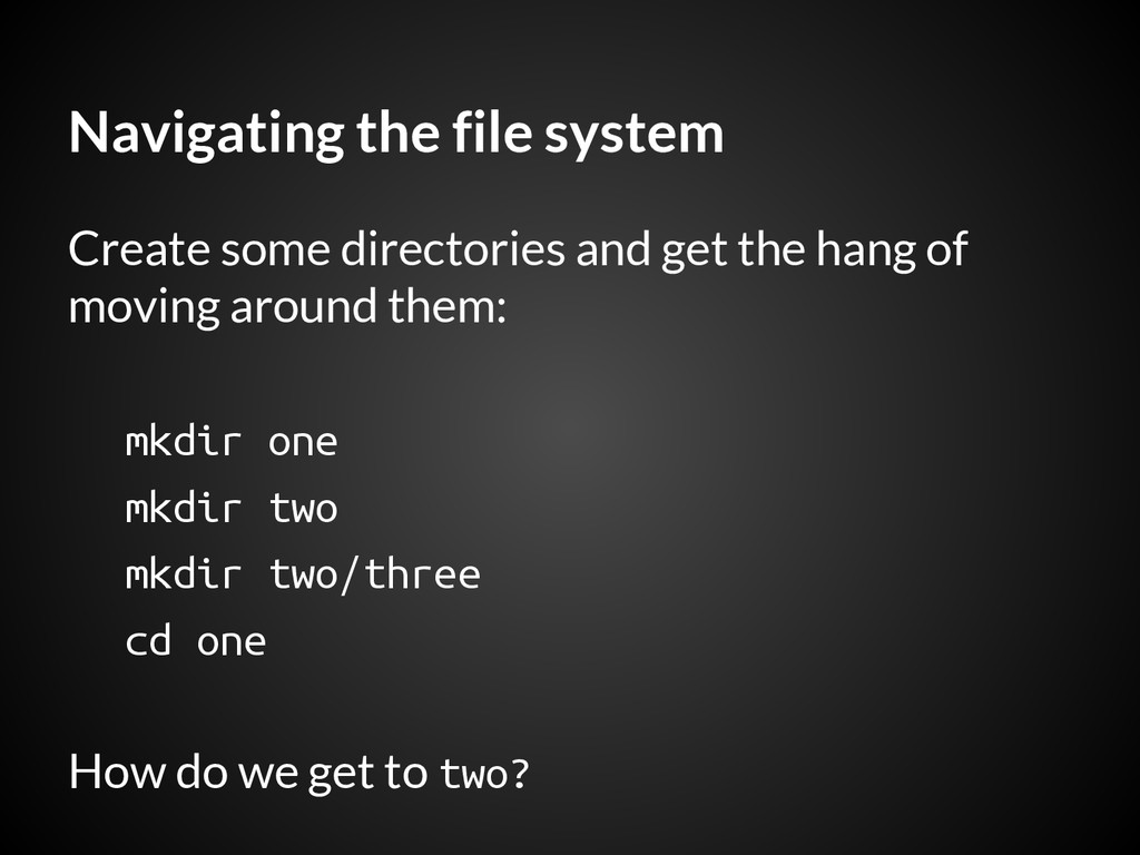 Navigating the file system Create some director...