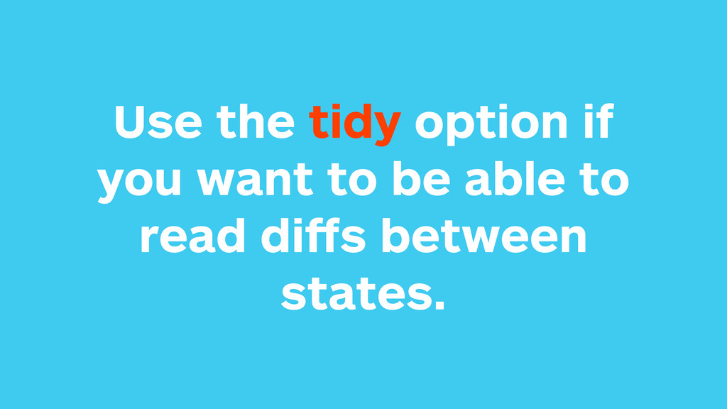 Use the tidy option if you want to be able to r...