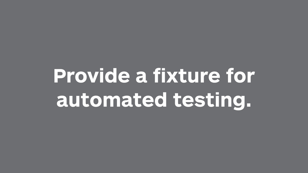 Provide a fixture for automated testing.