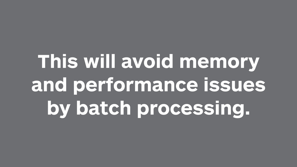 This will avoid memory and performance issues b...