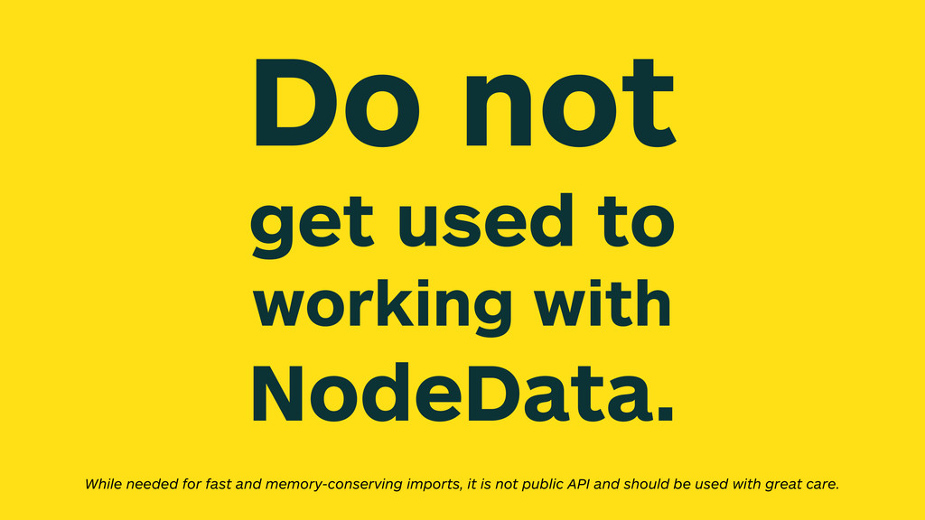 Do not get used to working with NodeData. While...