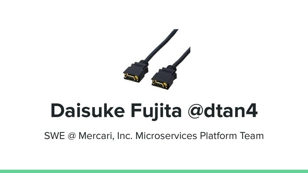 Daisuke Fujita @dtan4 SWE @ Mercari, Inc. Micro...