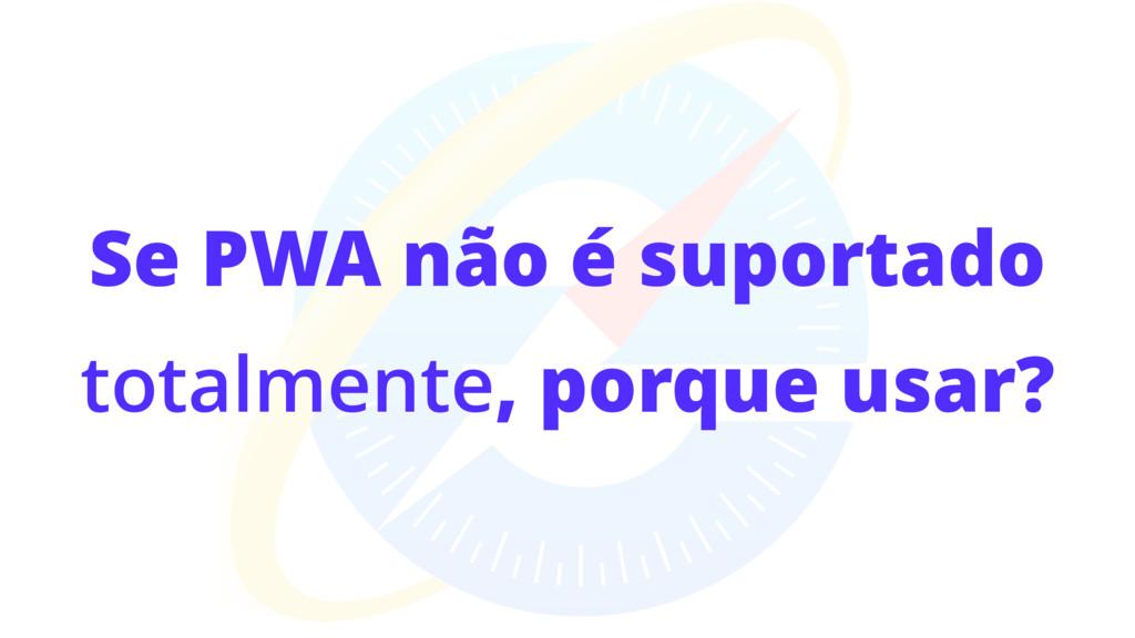 Se PWA não é suportado totalmente, porque usar?