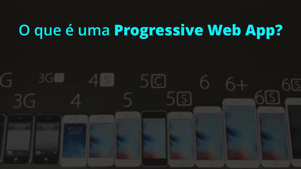 O que é uma Progressive Web App?