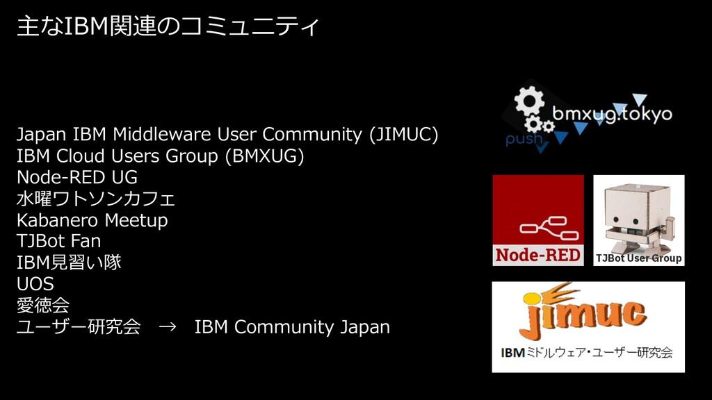 主なIBM関連のコミュニティ TJBot User Group Japan IBM Middl...