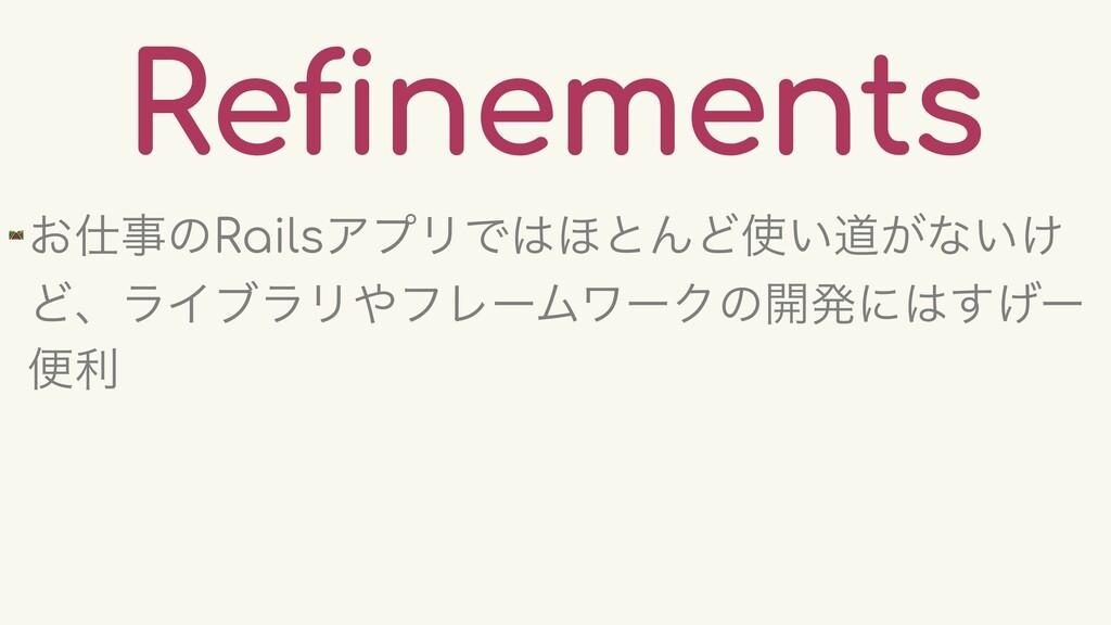 Refinements 🛤 ͓ͷRailsΞϓϦͰ΄ͱΜͲ͍ಓ͕ͳ͍͚ ͲɺϥΠϒϥϦ...