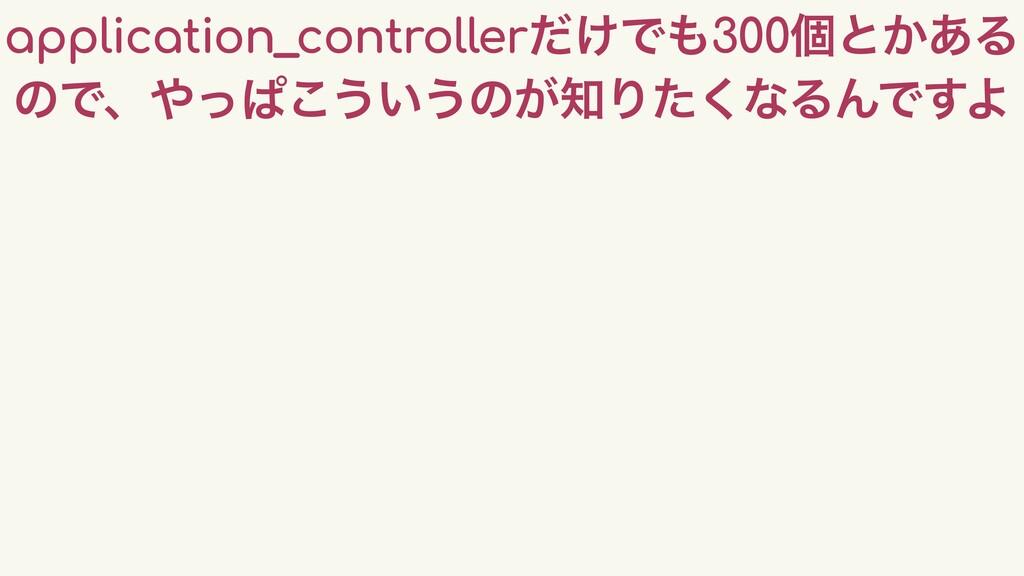 application_controller͚ͩͰ300ݸͱ͔͋Δ ͷͰɺͬͺ͜͏͍͏ͷ͕...