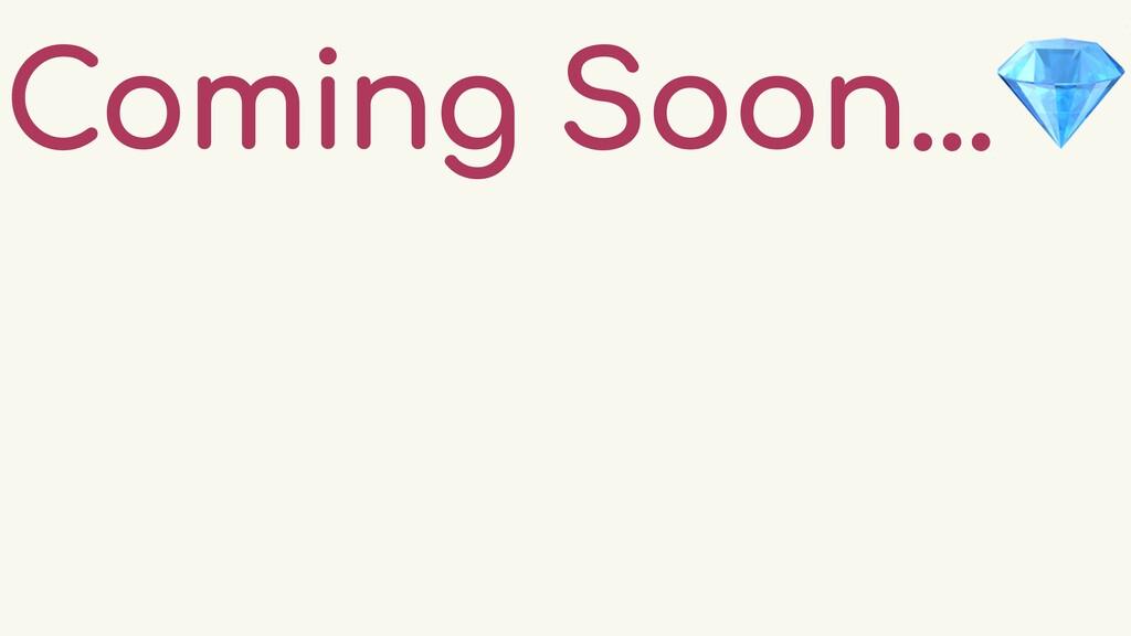 Coming Soon...💎