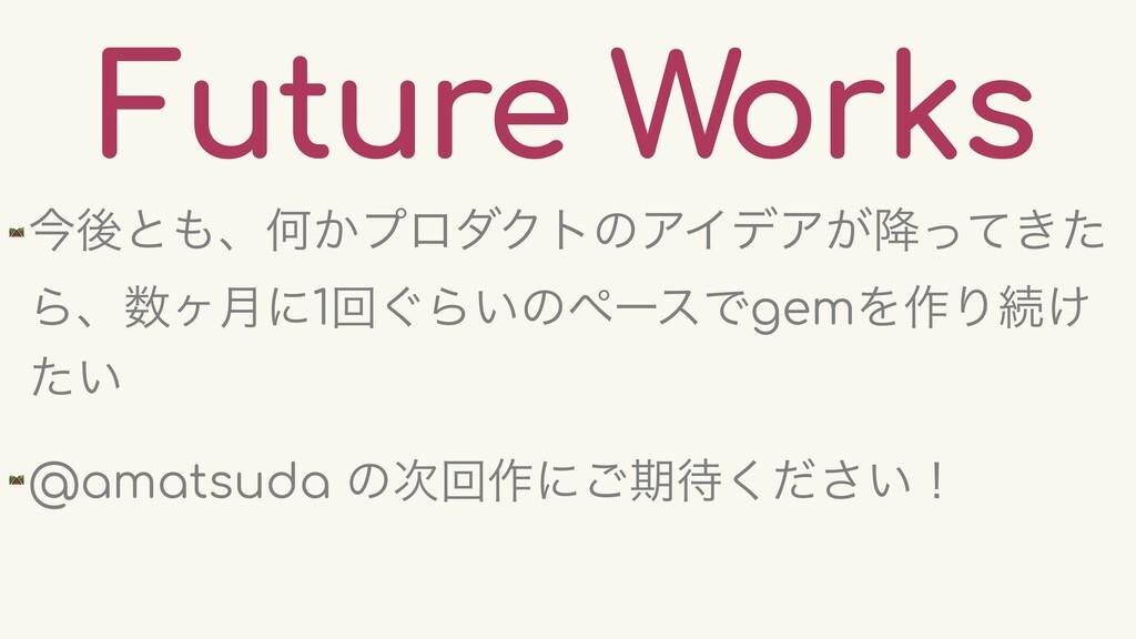 Future Works 🛤 ࠓޙͱɺԿ͔ϓϩμΫτͷΞΠσΞ͕͖߱ͬͯͨ Βɺϲ݄ʹ1ճ...