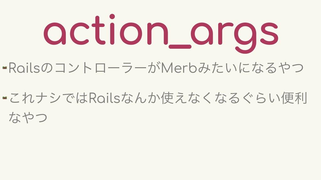 action_args 🛤 Railsͷίϯτϩʔϥʔ͕MerbΈ͍ͨʹͳΔͭ 🛤 ͜Εφγ...