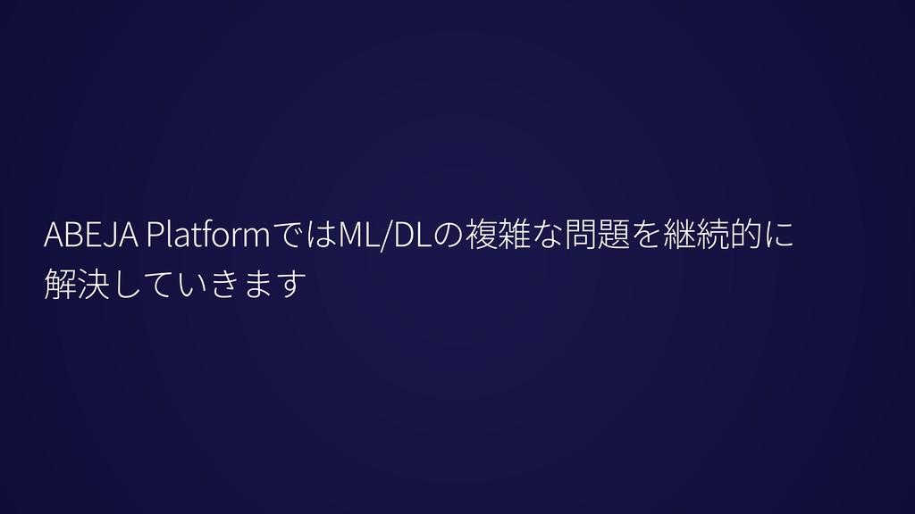 ABEJA PlatformではML/DLの複雑な問題を継続的に 解決していきます