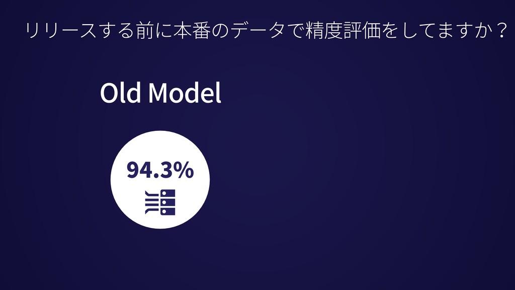 94.3% リリースする前に本番のデータで精度評価をしてますか? Old Model