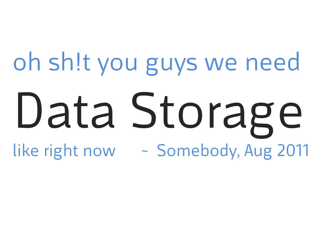 oh sh!t you guys we need Data Storage like righ...