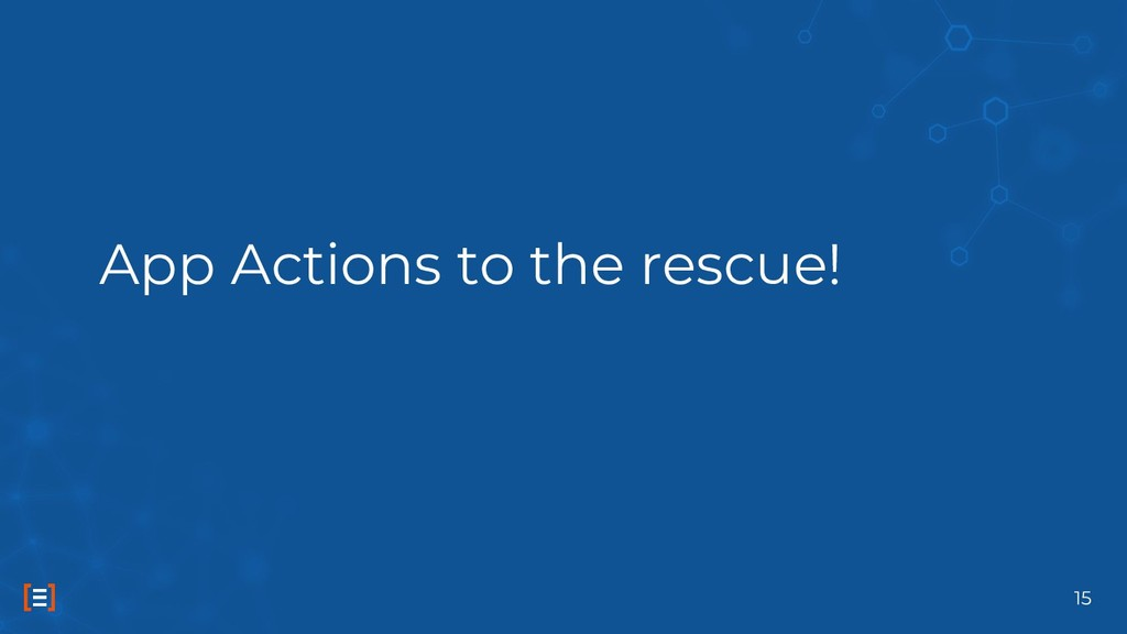 App Actions to the rescue! 15