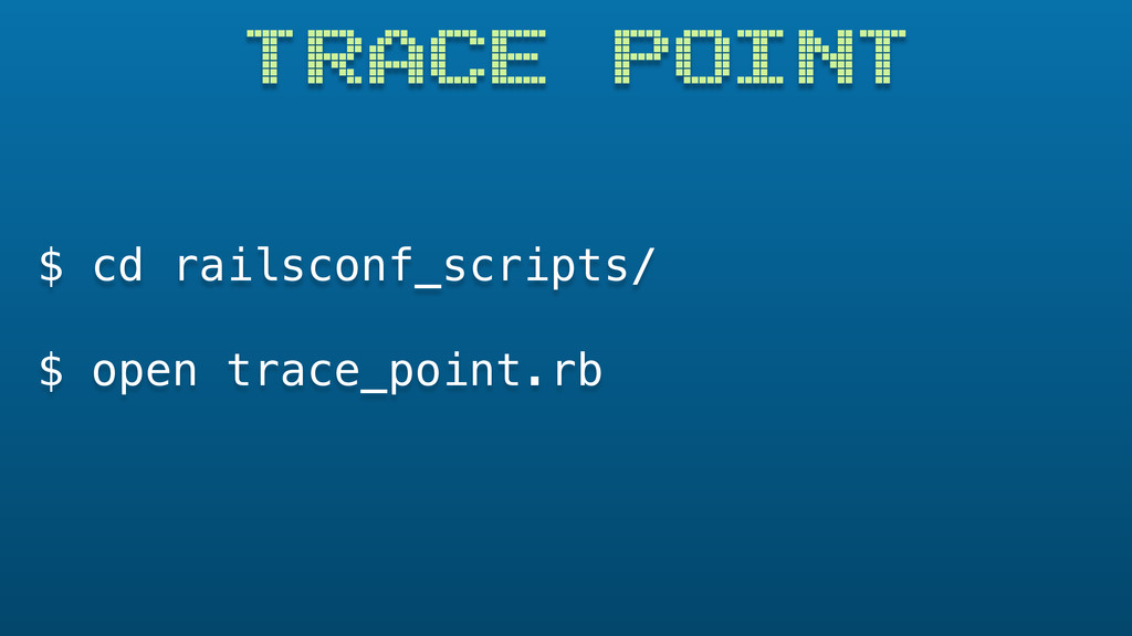 TRACE POINT $ cd railsconf_scripts/ $ open trac...