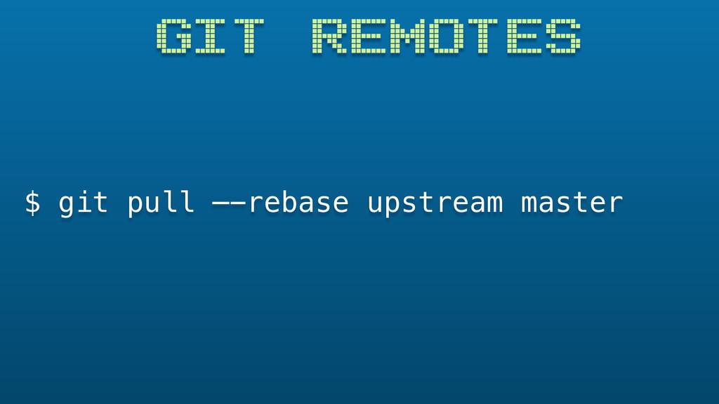GIT REMOTES $ git pull —-rebase upstream master