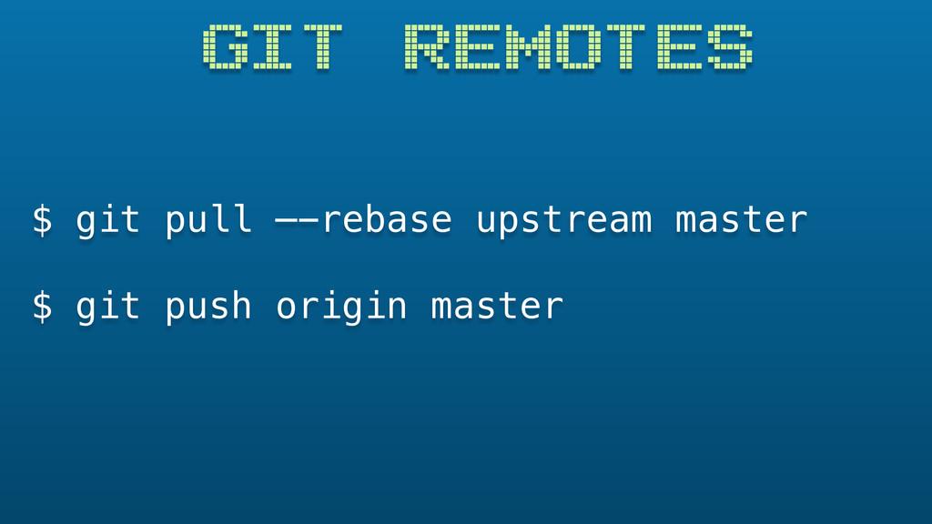 GIT REMOTES $ git pull —-rebase upstream master...