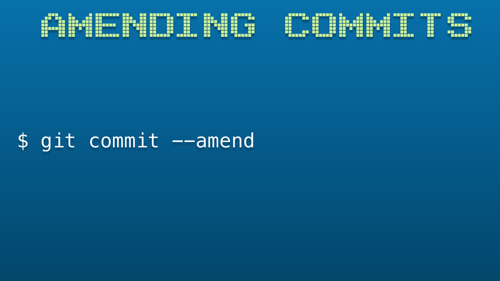 AMENDING COMMITS $ git commit --amend