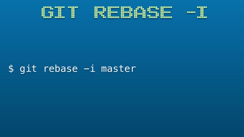 GIT REBASE -I $ git rebase -i master