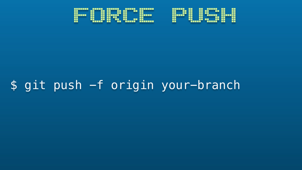FORCE PUSH $ git push -f origin your-branch