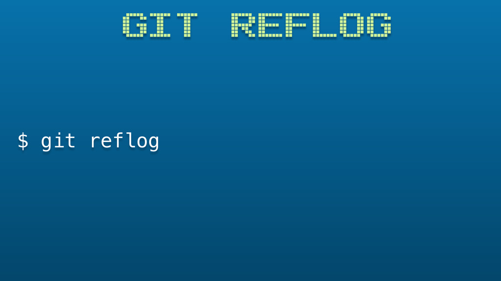 GIT REFLOG $ git reflog
