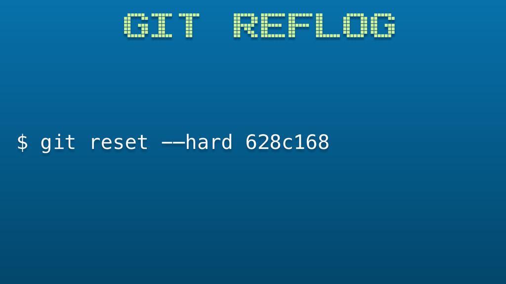 GIT REFLOG $ git reset -—hard 628c168