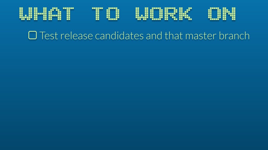 WHAT TO WORK ON $ Test release candidates and t...