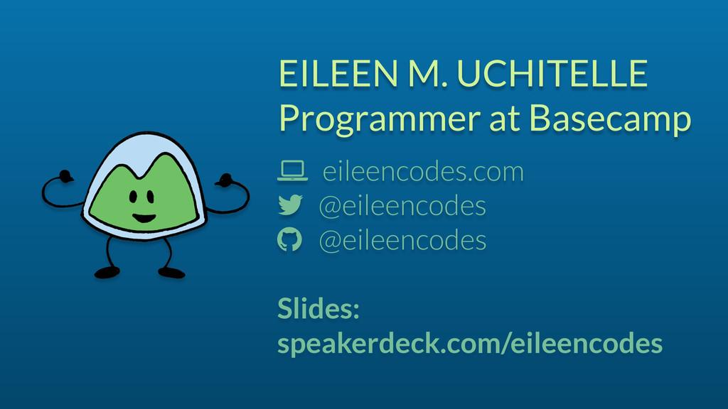 EILEEN M. UCHITELLE Programmer at Basecamp ! ei...