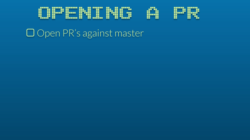 OPENING A PR $ Open PR's against master