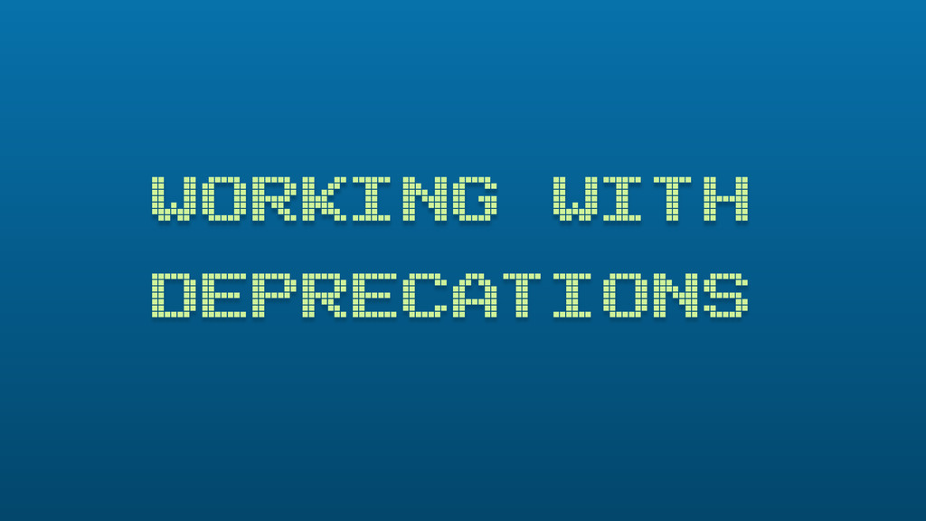 WORKING WITH DEPRECATIONS