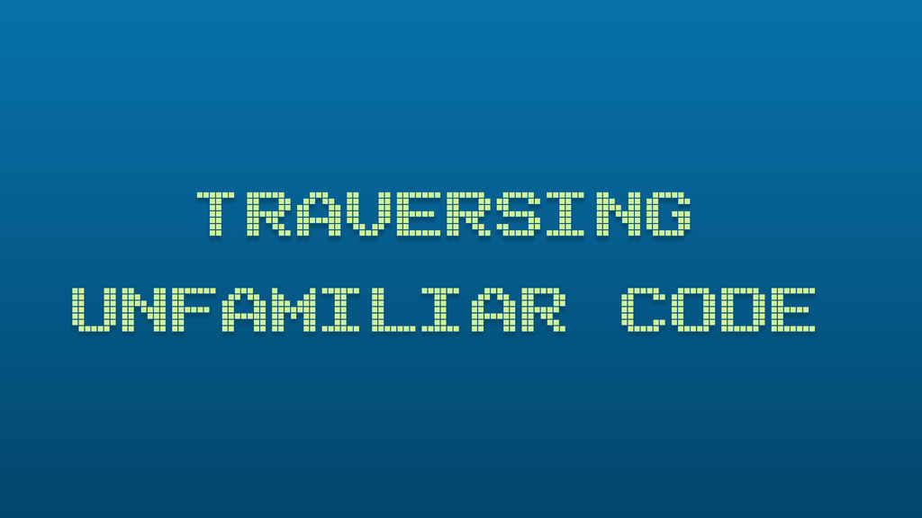 TRAVERSING UNFAMILIAR CODE