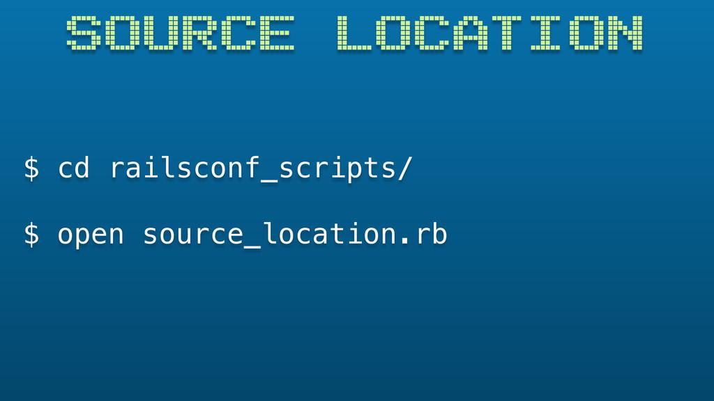 SOURCE LOCATION $ cd railsconf_scripts/ $ open ...