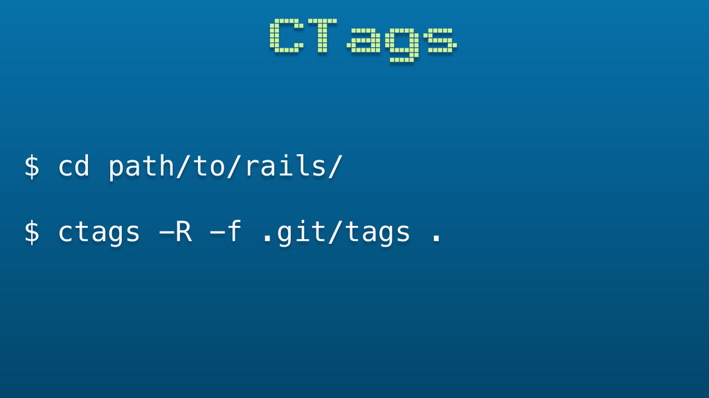 CTags $ cd path/to/rails/ $ ctags -R -f .git/ta...
