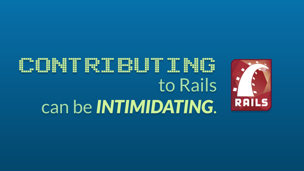 to Rails can be INTIMIDATING. CONTRIBUTING