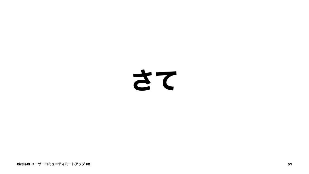 ͯ͞ CircleCI ϢʔβʔίϛϡχςΟϛʔτΞοϓ #2 51