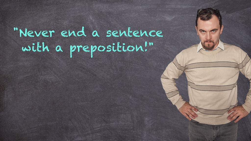 """""""Never end a sentence with a preposition!"""""""
