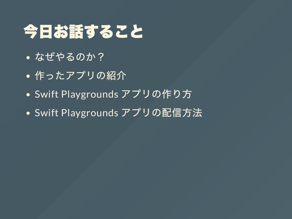 今日お話すること なぜやるのか? 作ったアプリの紹介 Swift Playgrounds アプ...
