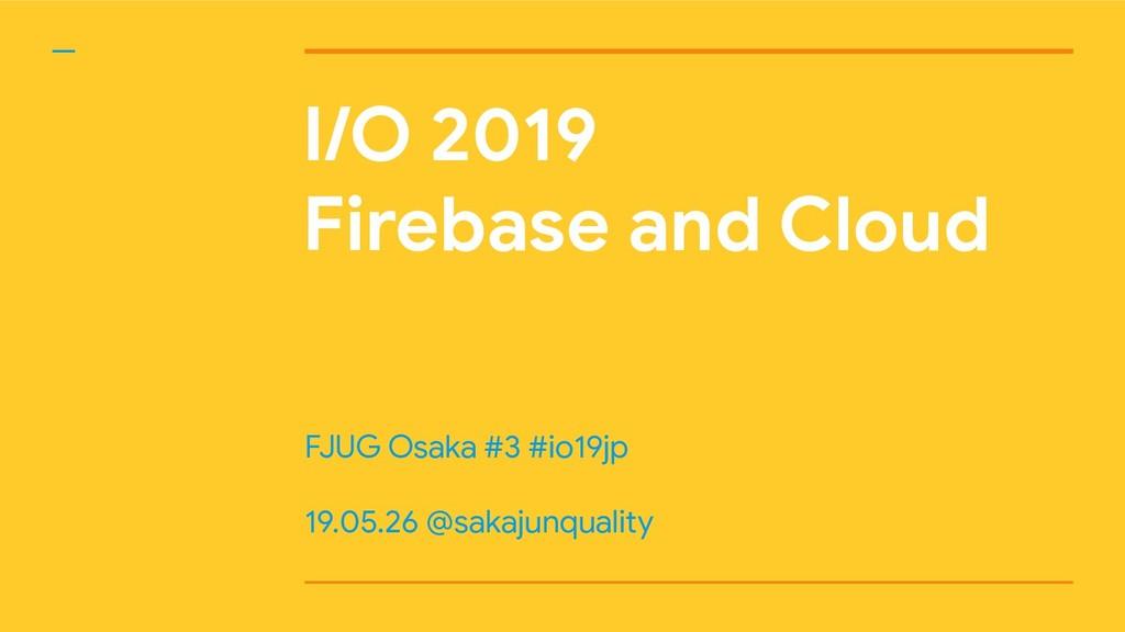 I/O 2019 Firebase and Cloud FJUG Osaka #3 #io19...