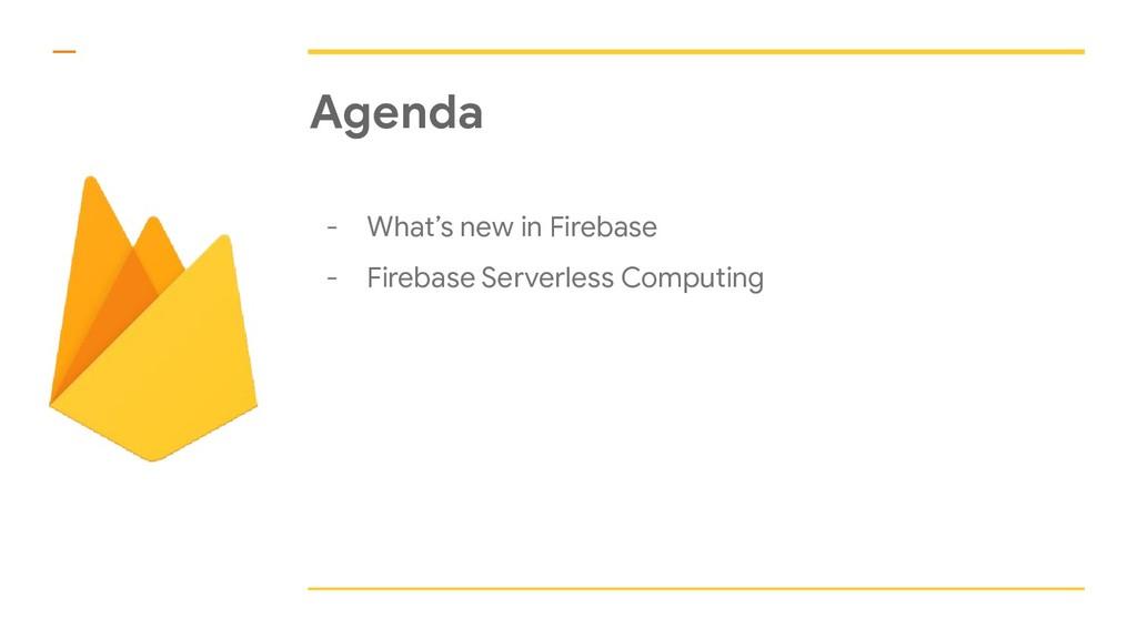 Agenda - What's new in Firebase - Firebase Serv...