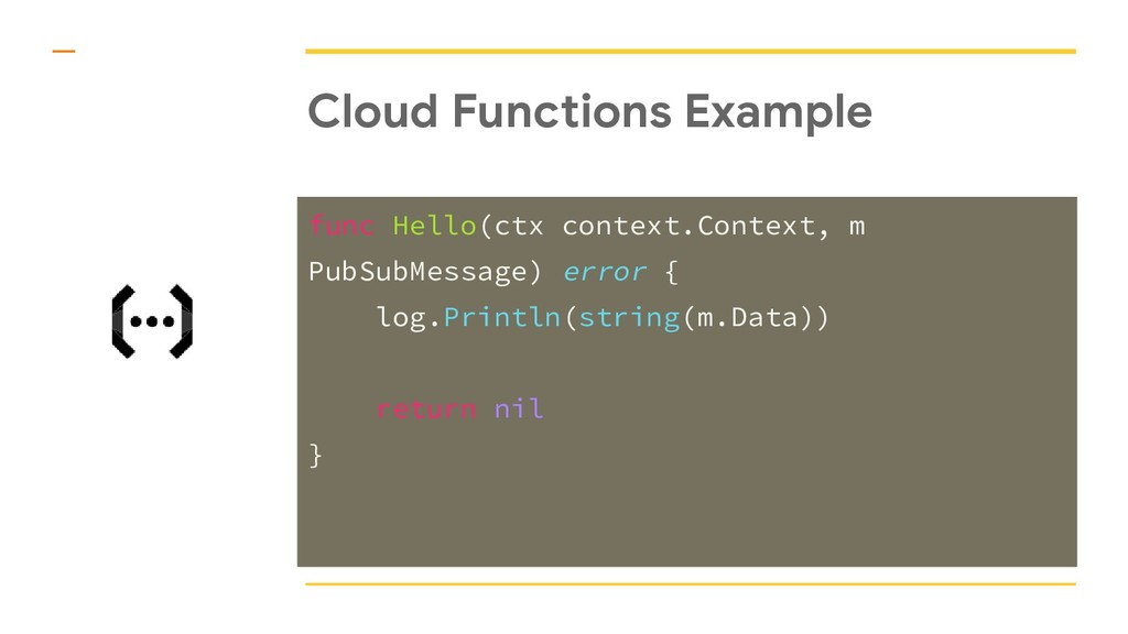 Cloud Functions Example func Hello(ctx context....