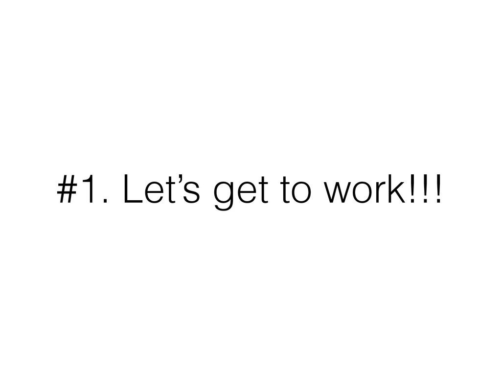 #1. Let's get to work!!!