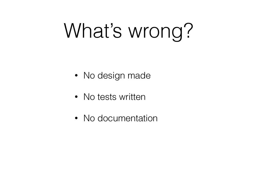 What's wrong? • No design made • No tests writt...