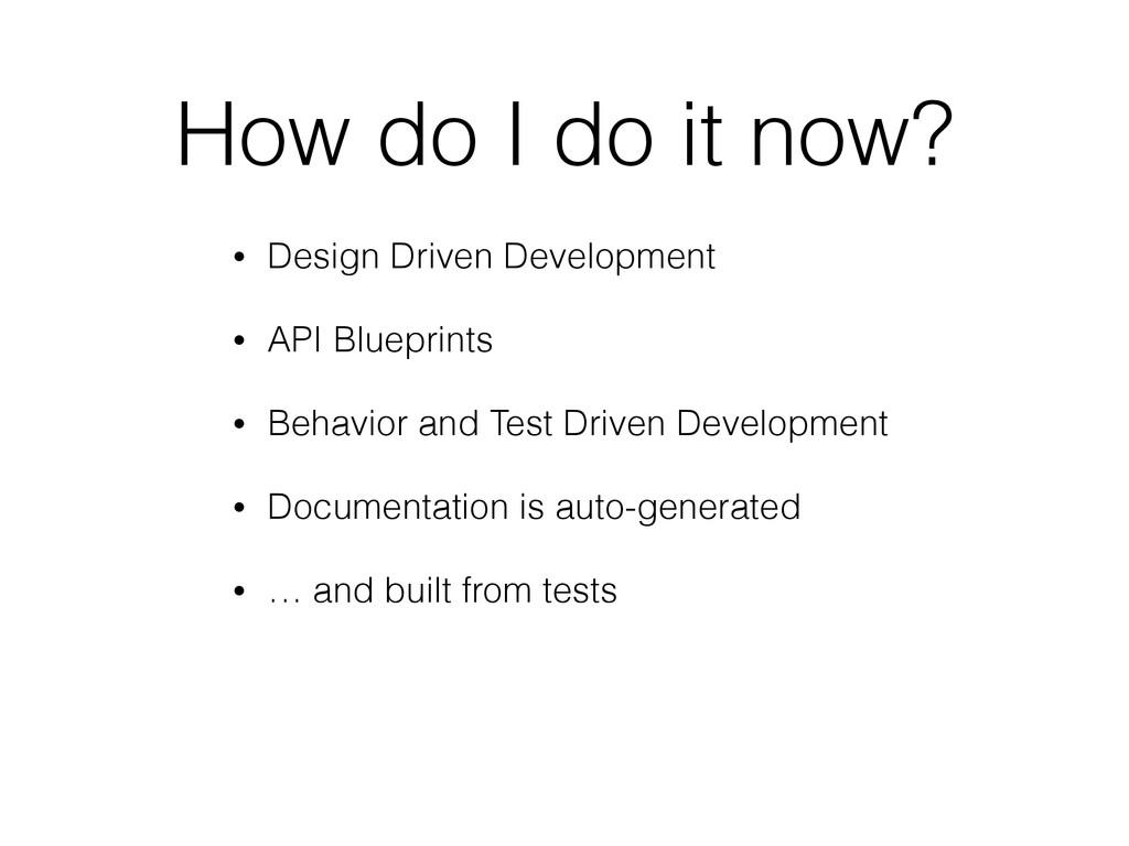 How do I do it now? • Design Driven Development...