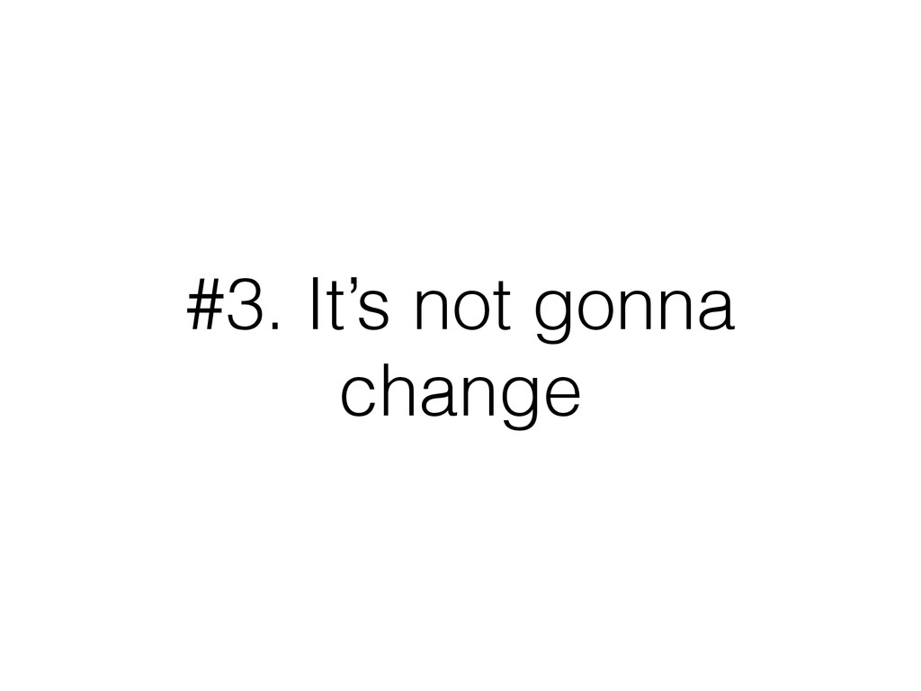 #3. It's not gonna change